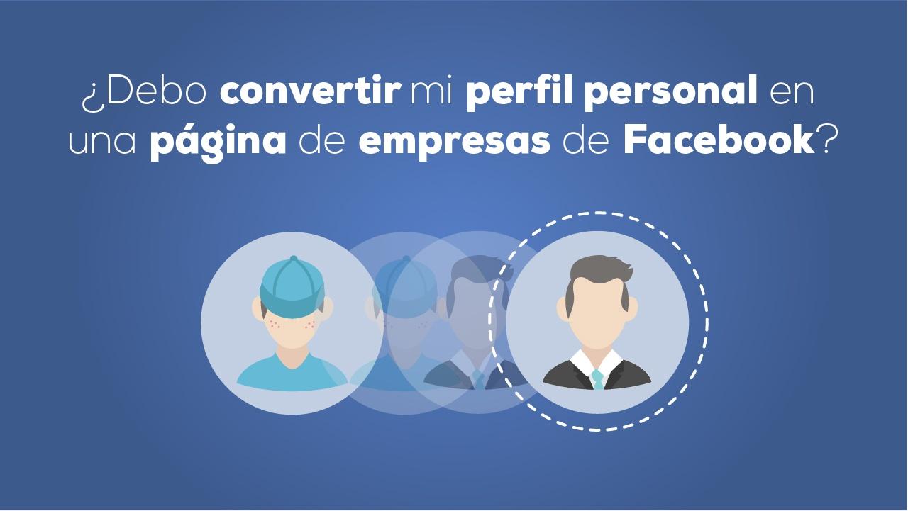 ¿Debo convertir mi perfil personal en una página de empresas de Facebook?